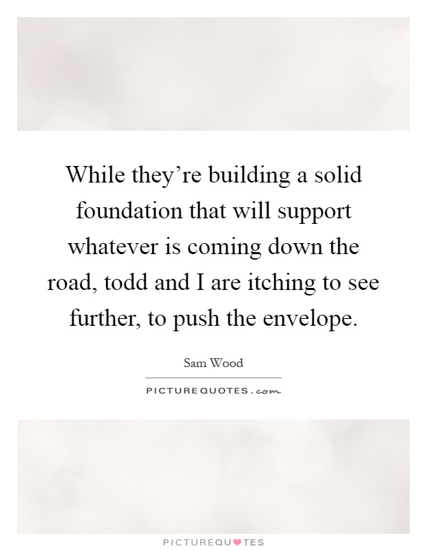 While they're building a solid foundation that will support whatever is coming down the road, todd and I are itching to see further, to push the envelope Picture Quote #1