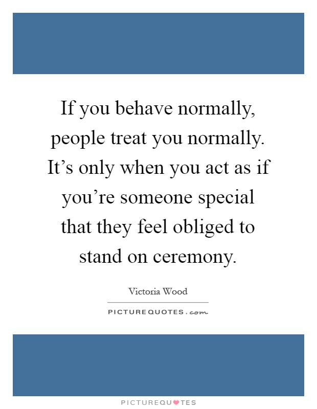 If you behave normally, people treat you normally. It's only when you act as if you're someone special that they feel obliged to stand on ceremony Picture Quote #1