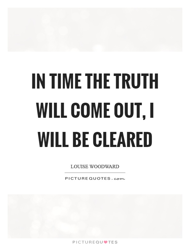 In time the truth will come out, I will be cleared Picture Quote #1