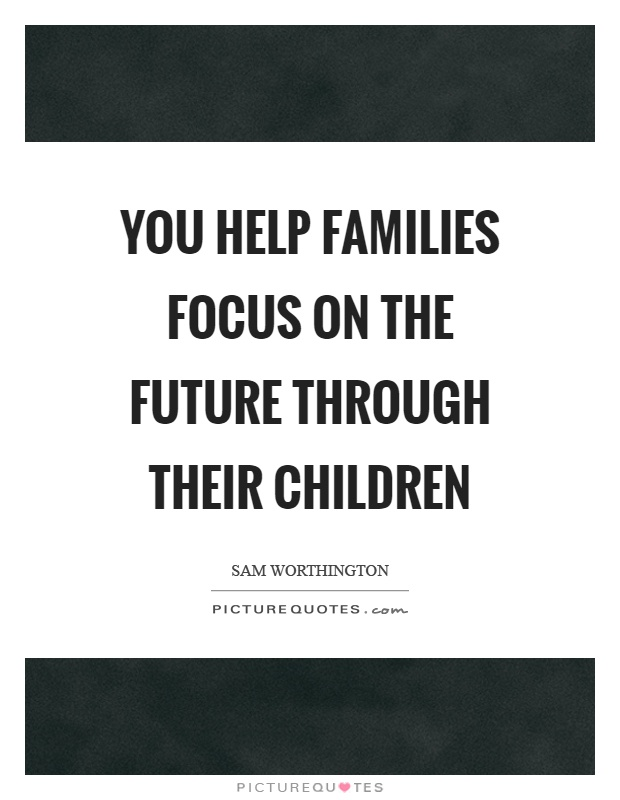 You help families focus on the future through their children Picture Quote #1