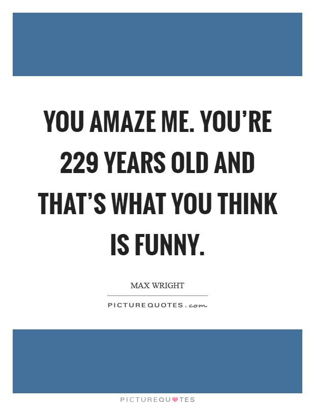 You amaze me. You're 229 years old and that's what you think is funny Picture Quote #1