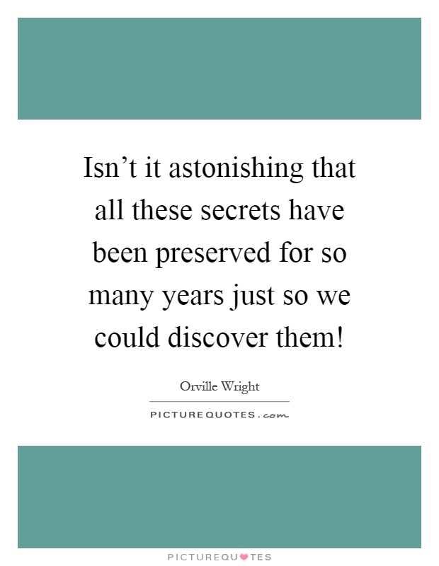 Isn't it astonishing that all these secrets have been preserved for so many years just so we could discover them! Picture Quote #1