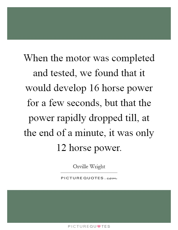 When the motor was completed and tested, we found that it would develop 16 horse power for a few seconds, but that the power rapidly dropped till, at the end of a minute, it was only 12 horse power Picture Quote #1