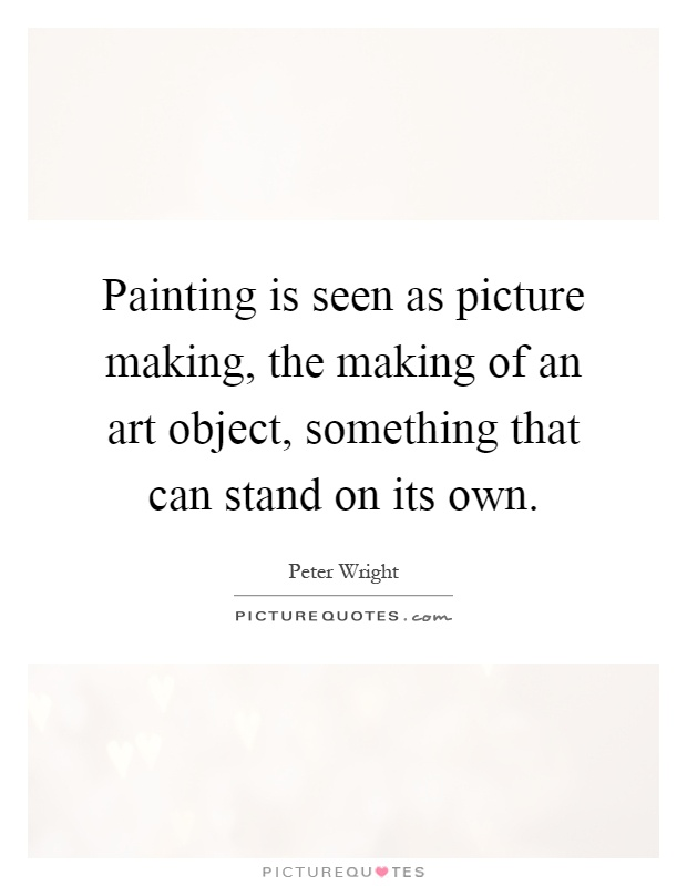 Painting is seen as picture making, the making of an art object, something that can stand on its own Picture Quote #1