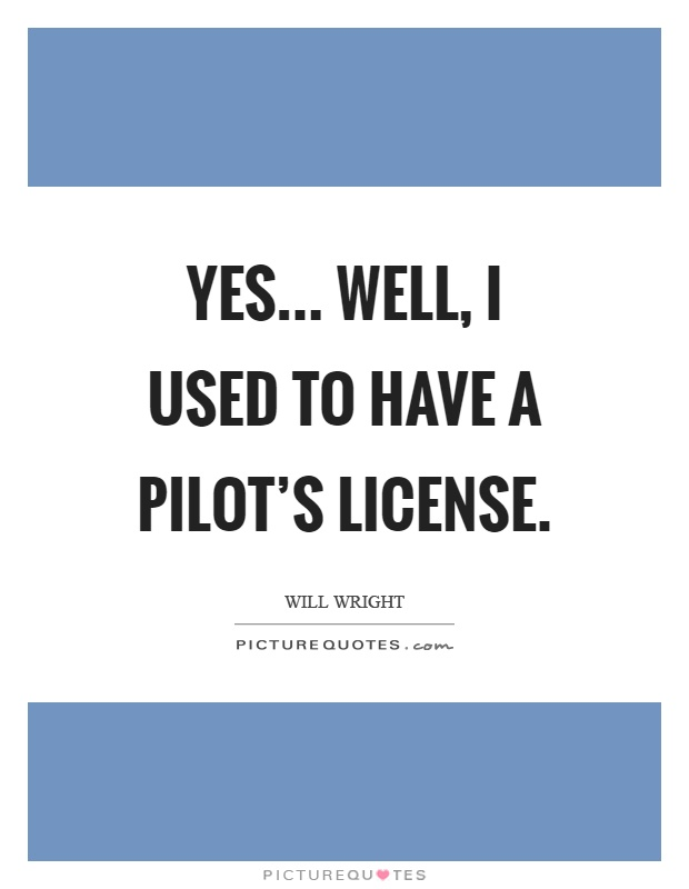 Yes... Well, I used to have a pilot's license Picture Quote #1