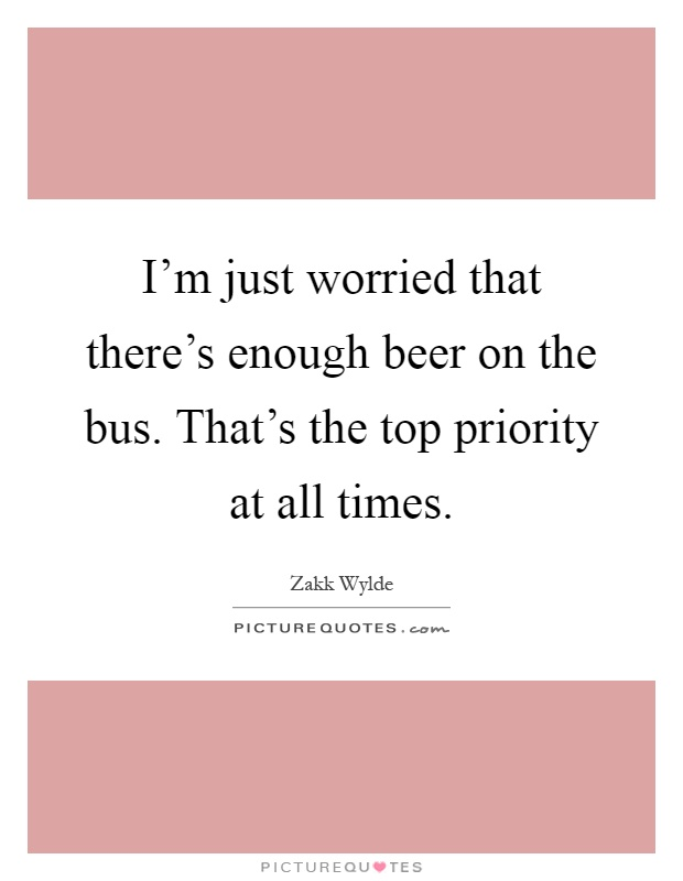 I'm just worried that there's enough beer on the bus. That's the top priority at all times Picture Quote #1