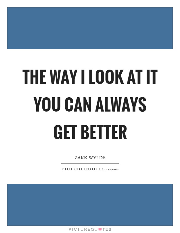 The way I look at it you can always get better Picture Quote #1