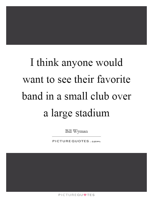 I think anyone would want to see their favorite band in a small club over a large stadium Picture Quote #1