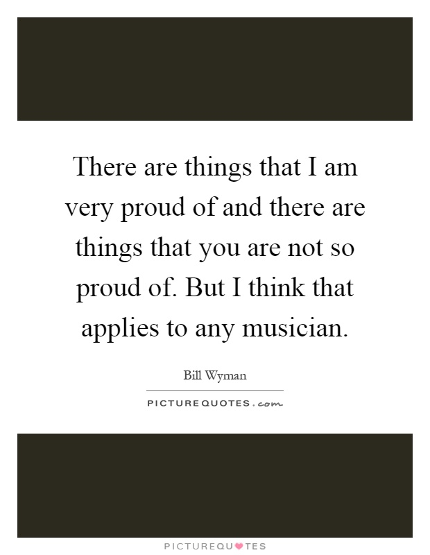 There are things that I am very proud of and there are things that you are not so proud of. But I think that applies to any musician Picture Quote #1