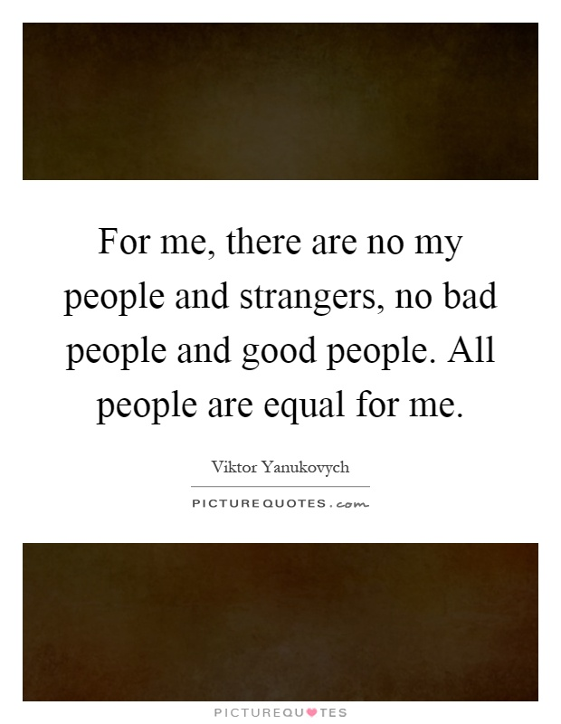 For me, there are no my people and strangers, no bad people and good people. All people are equal for me Picture Quote #1