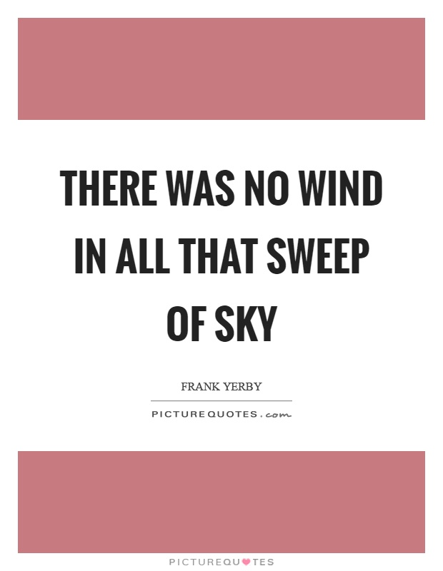 There was no wind in all that sweep of sky Picture Quote #1