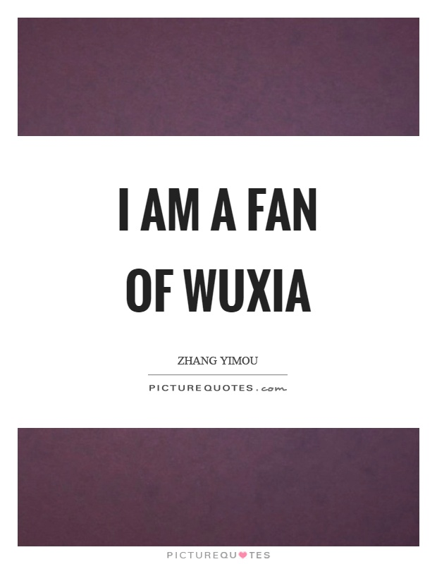I am a fan of wuxia Picture Quote #1