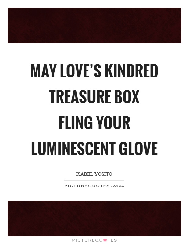 May love's kindred treasure box fling your luminescent glove Picture Quote #1