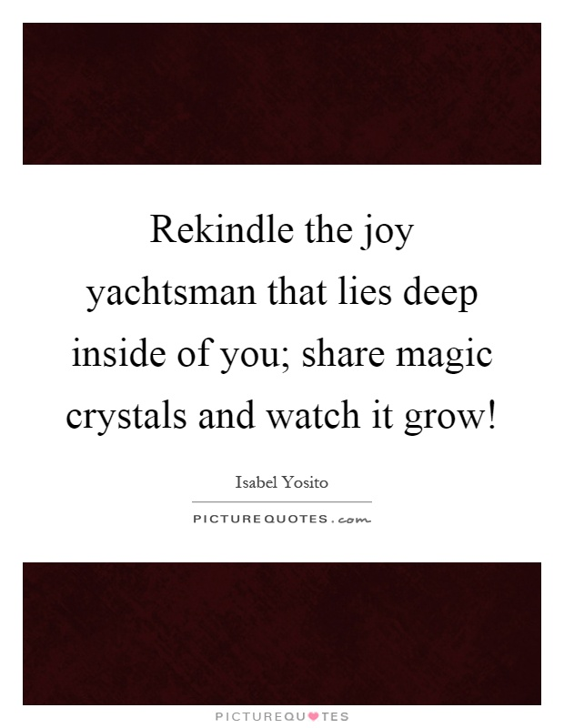 Rekindle the joy yachtsman that lies deep inside of you; share magic crystals and watch it grow! Picture Quote #1
