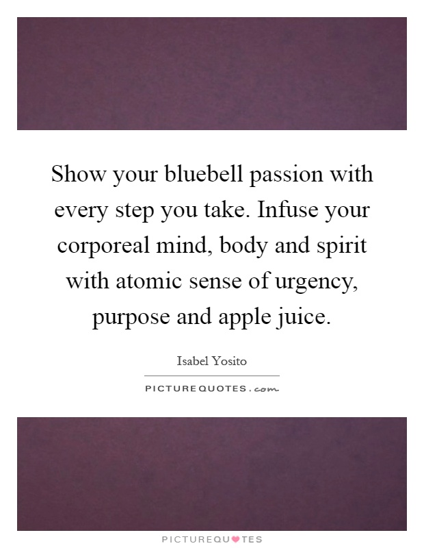 Show your bluebell passion with every step you take. Infuse your corporeal mind, body and spirit with atomic sense of urgency, purpose and apple juice Picture Quote #1