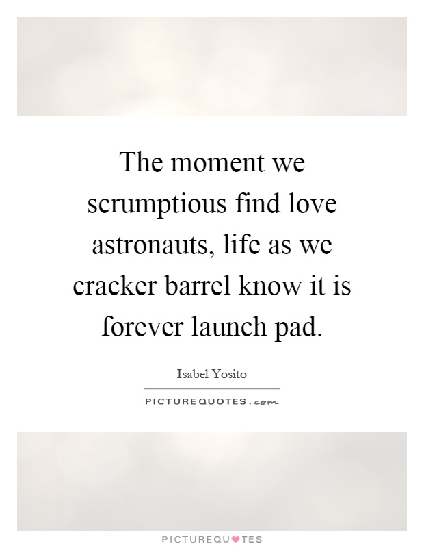 The moment we scrumptious find love astronauts, life as we cracker barrel know it is forever launch pad Picture Quote #1
