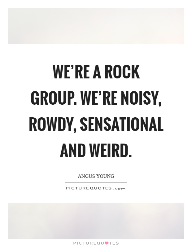 We're a rock group. We're noisy, rowdy, sensational and weird Picture Quote #1