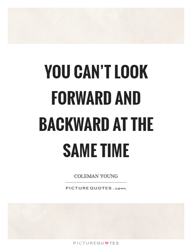 You can't look forward and backward at the same time Picture Quote #1