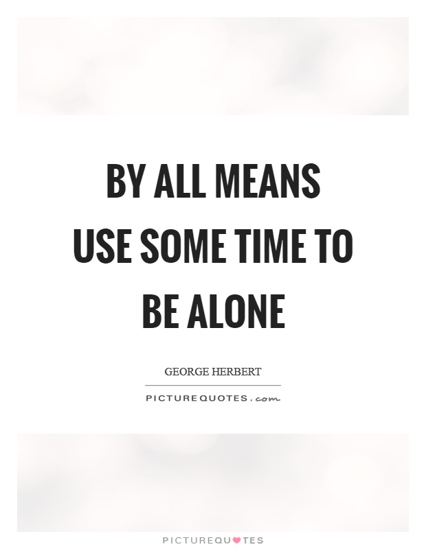 By all means use some time to be alone Picture Quote #1