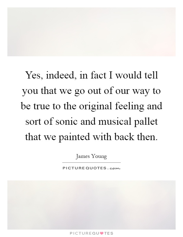Yes, indeed, in fact I would tell you that we go out of our way to be true to the original feeling and sort of sonic and musical pallet that we painted with back then Picture Quote #1