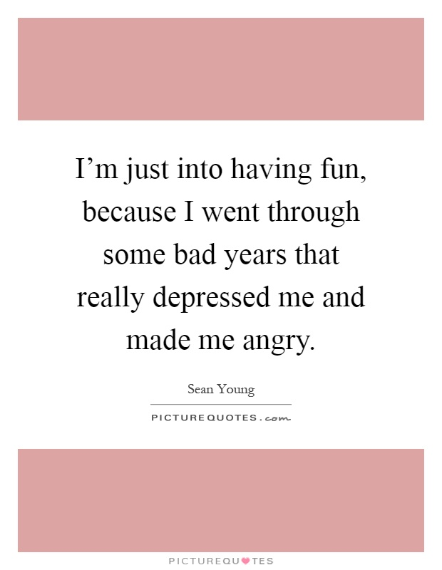 I'm just into having fun, because I went through some bad years that really depressed me and made me angry Picture Quote #1