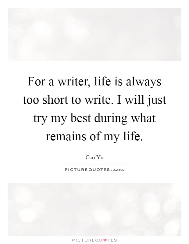 For a writer, life is always too short to write. I will just try my best during what remains of my life Picture Quote #1