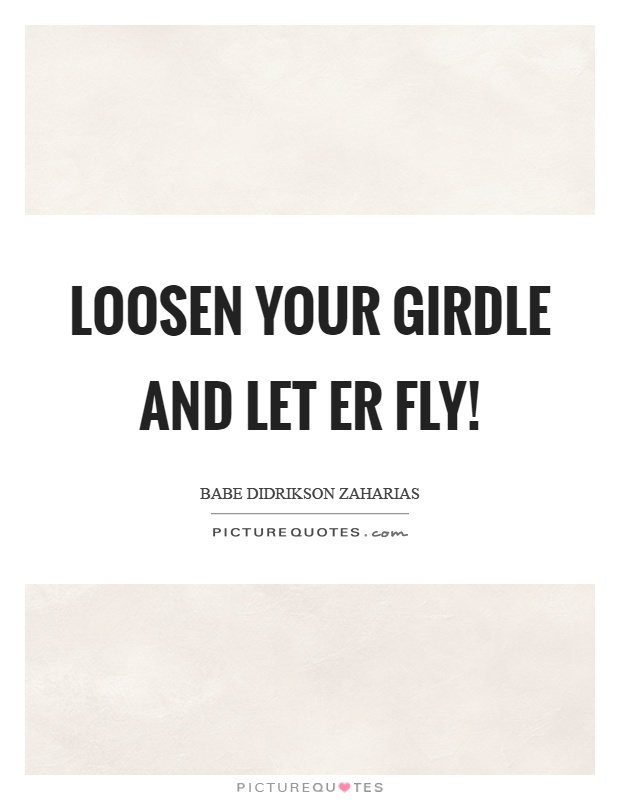Loosen your girdle and let er fly! Picture Quote #1