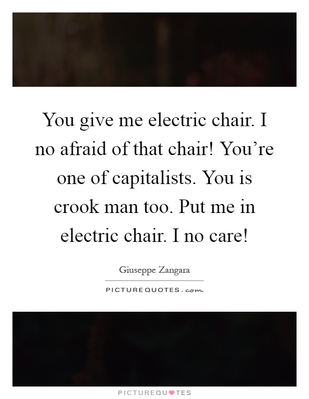 You give me electric chair i no afraid of that chair you for Chair quotes