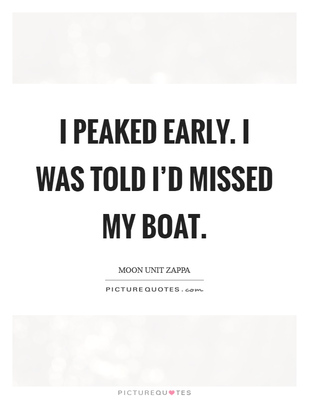 I peaked early. I was told I'd missed my boat Picture Quote #1
