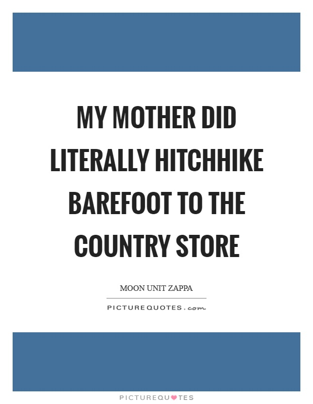 My mother did literally hitchhike barefoot to the country store Picture Quote #1