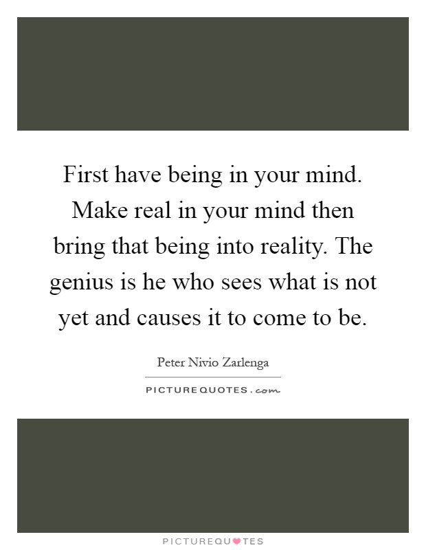 First have being in your mind. Make real in your mind then bring that being into reality. The genius is he who sees what is not yet and causes it to come to be Picture Quote #1