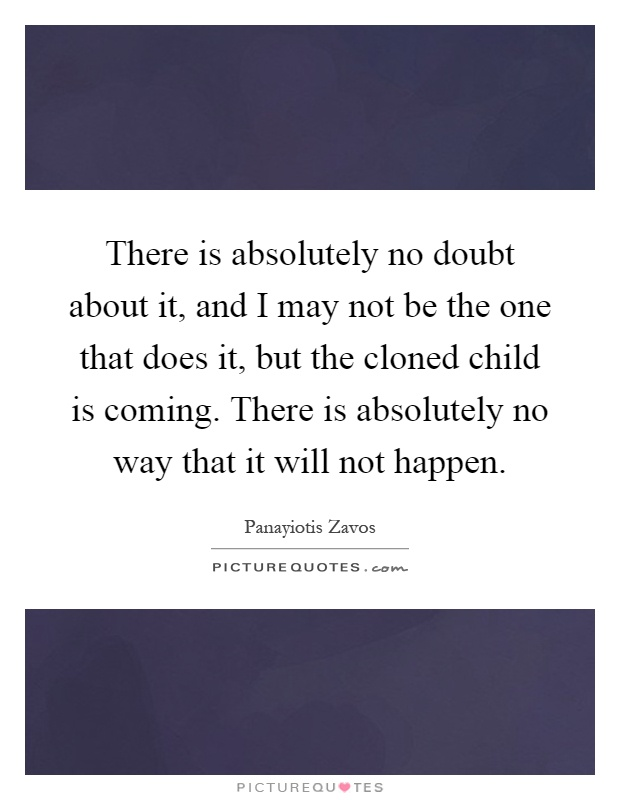 There is absolutely no doubt about it, and I may not be the one that does it, but the cloned child is coming. There is absolutely no way that it will not happen Picture Quote #1