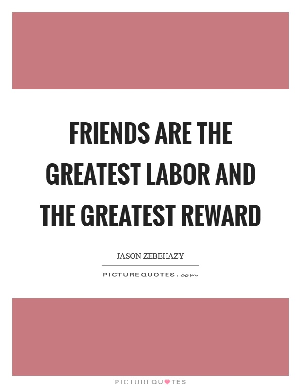 Friends are the greatest labor and the greatest reward Picture Quote #1