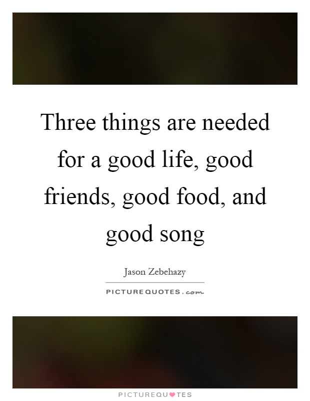 Three things are needed for a good life, good friends, good food, and good song Picture Quote #1
