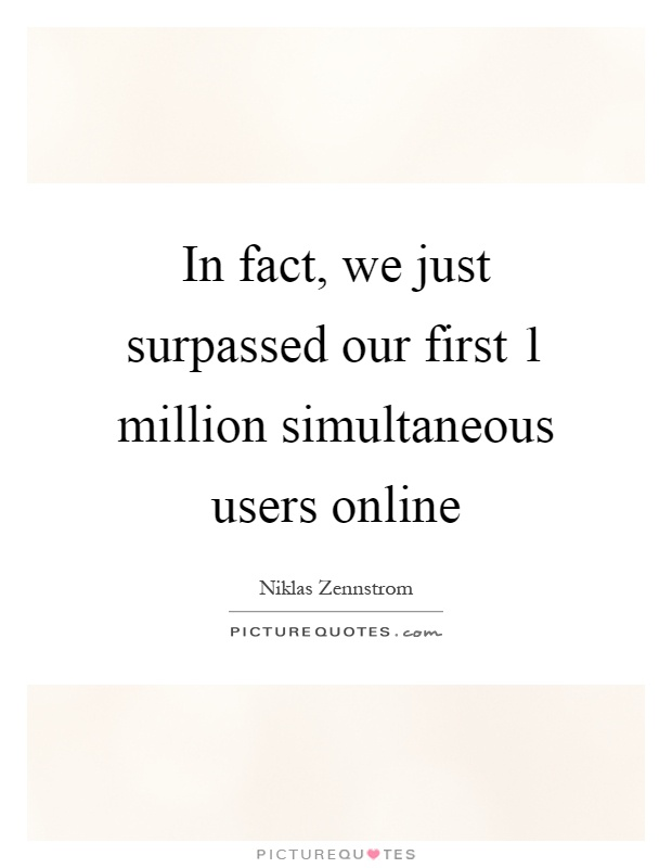 In fact, we just surpassed our first 1 million simultaneous users online Picture Quote #1