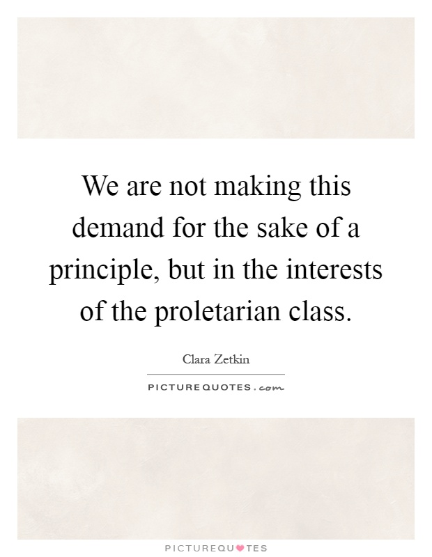 We are not making this demand for the sake of a principle, but in the interests of the proletarian class Picture Quote #1