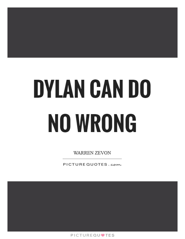 Dylan can do no wrong Picture Quote #1