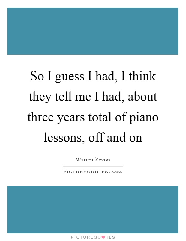 So I guess I had, I think they tell me I had, about three years total of piano lessons, off and on Picture Quote #1