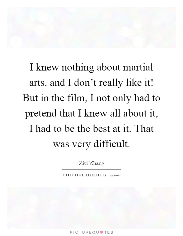 I knew nothing about martial arts. and I don't really like it! But in the film, I not only had to pretend that I knew all about it, I had to be the best at it. That was very difficult Picture Quote #1