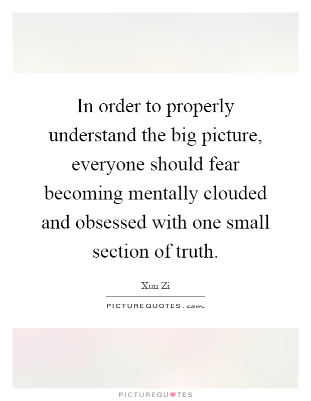 In order to properly understand the big picture, everyone should fear becoming mentally clouded and obsessed with one small section of truth Picture Quote #1