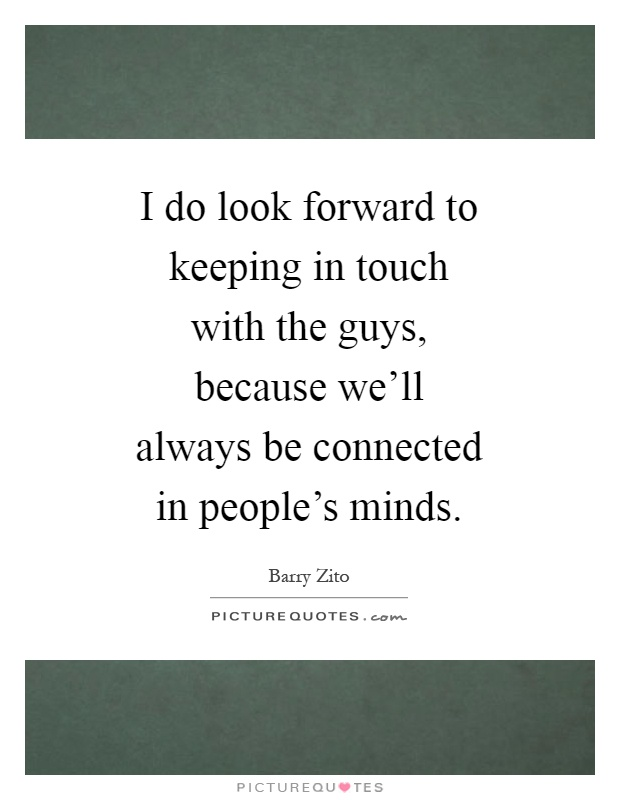 I do look forward to keeping in touch with the guys, because we'll always be connected in people's minds Picture Quote #1