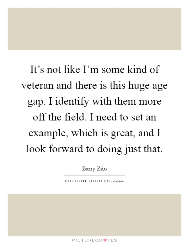 It's not like I'm some kind of veteran and there is this huge age gap. I identify with them more off the field. I need to set an example, which is great, and I look forward to doing just that Picture Quote #1