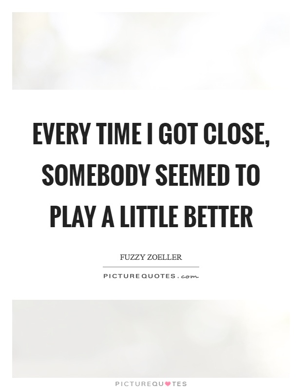 Every time I got close, somebody seemed to play a little better Picture Quote #1
