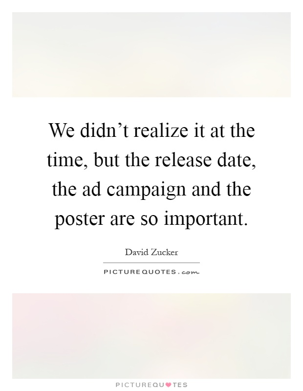 We didn't realize it at the time, but the release date, the ad campaign and the poster are so important Picture Quote #1