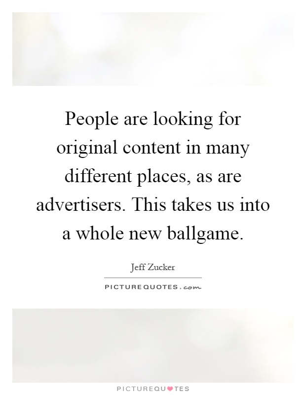 People are looking for original content in many different places, as are advertisers. This takes us into a whole new ballgame Picture Quote #1