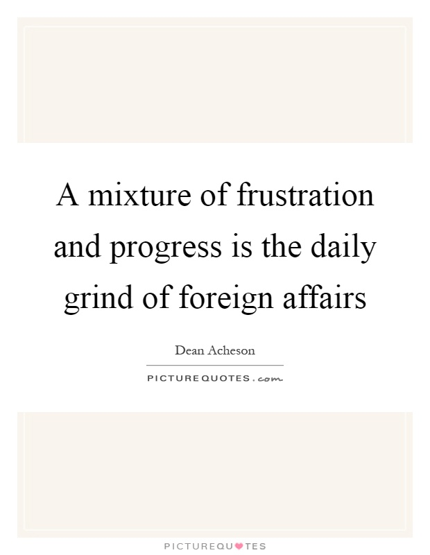 A mixture of frustration and progress is the daily grind of foreign affairs Picture Quote #1