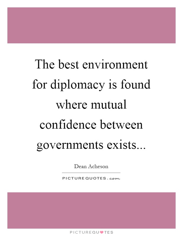 The best environment for diplomacy is found where mutual confidence between governments exists Picture Quote #1