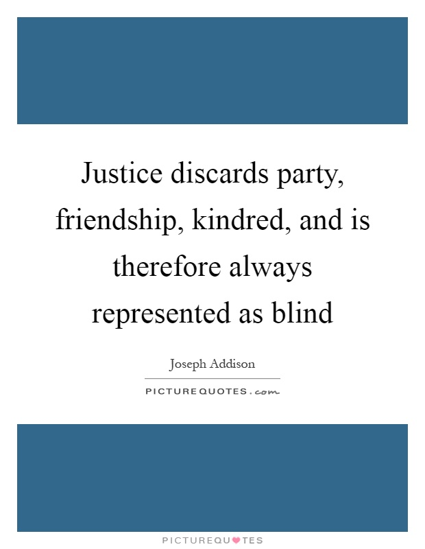 Justice discards party, friendship, kindred, and is therefore always represented as blind Picture Quote #1