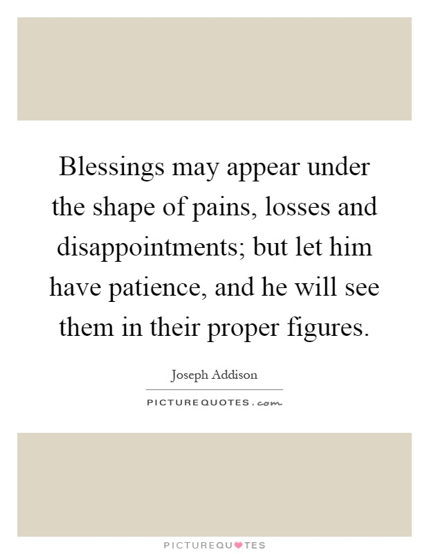 Blessings may appear under the shape of pains, losses and disappointments; but let him have patience, and he will see them in their proper figures Picture Quote #1
