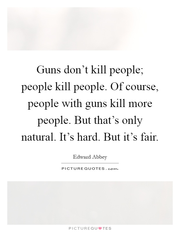 Guns don't kill people; people kill people. Of course, people with guns kill more people. But that's only natural. It's hard. But it's fair Picture Quote #1